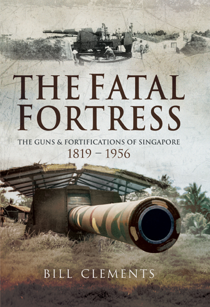 The Fatal Fortress The Guns and Fortifications of Singapore 1819–1953 PDF